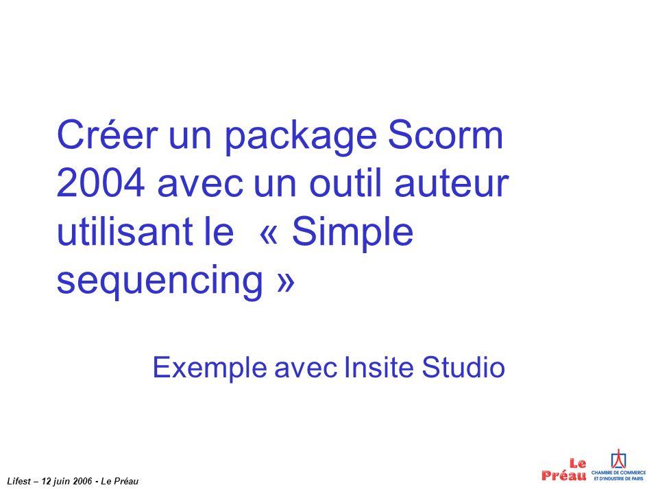 Lifest – 12 juin 2006 - Le Préau Créer un package Scorm 2004 avec un outil auteur utilisant le « Simple sequencing » Exemple avec Insite Studio