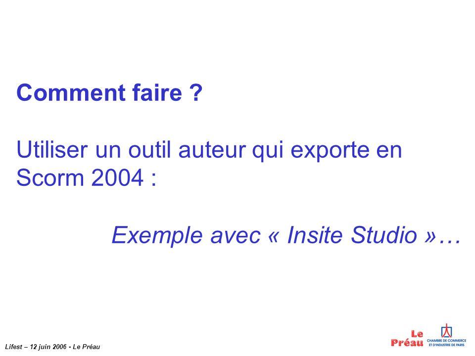 Lifest – 12 juin 2006 - Le Préau Comment faire ? Utiliser un outil auteur qui exporte en Scorm 2004 : Exemple avec « Insite Studio »…