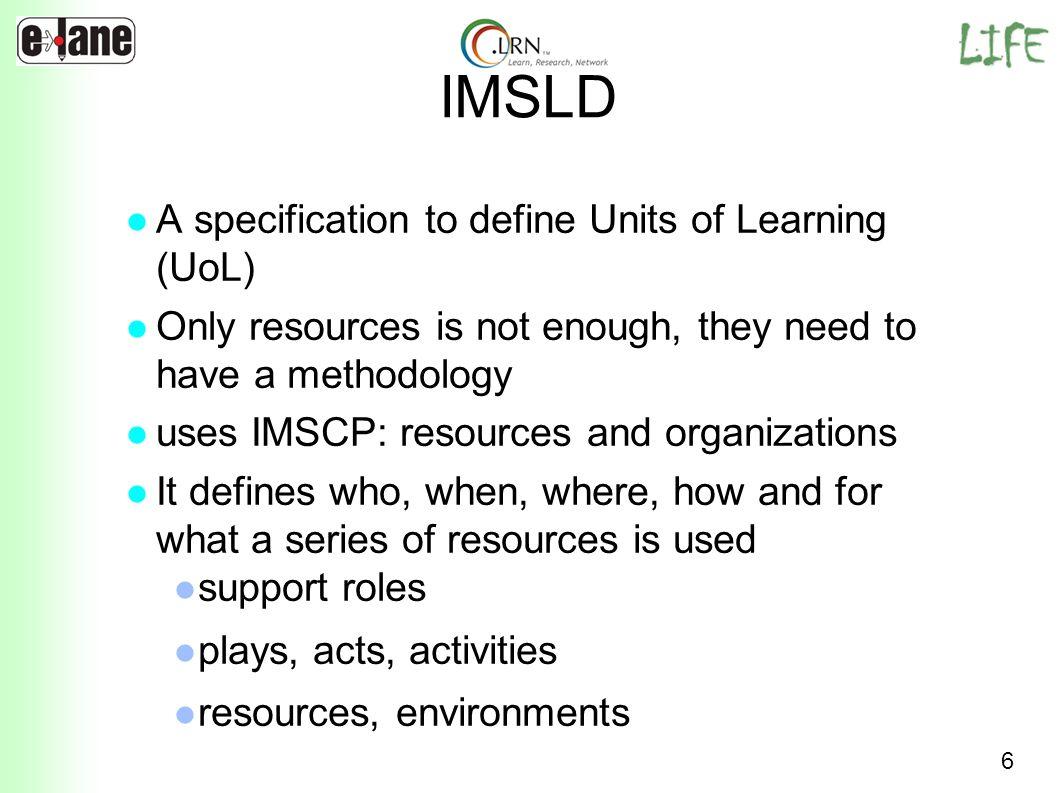 7 IMSLD Une spécification qui définit des Unités dApprentissage (Units of Learning : UoL) Les ressources seules ne suffisent pas, il faut leur adjoindre une méthodologie Utilise IMSCP: ressources et organisations Définit qui, quand, où, comment et pour quoi une série de ressources est utilisée Rôles de soutien Pièce, actes et activités Ressources et environnements