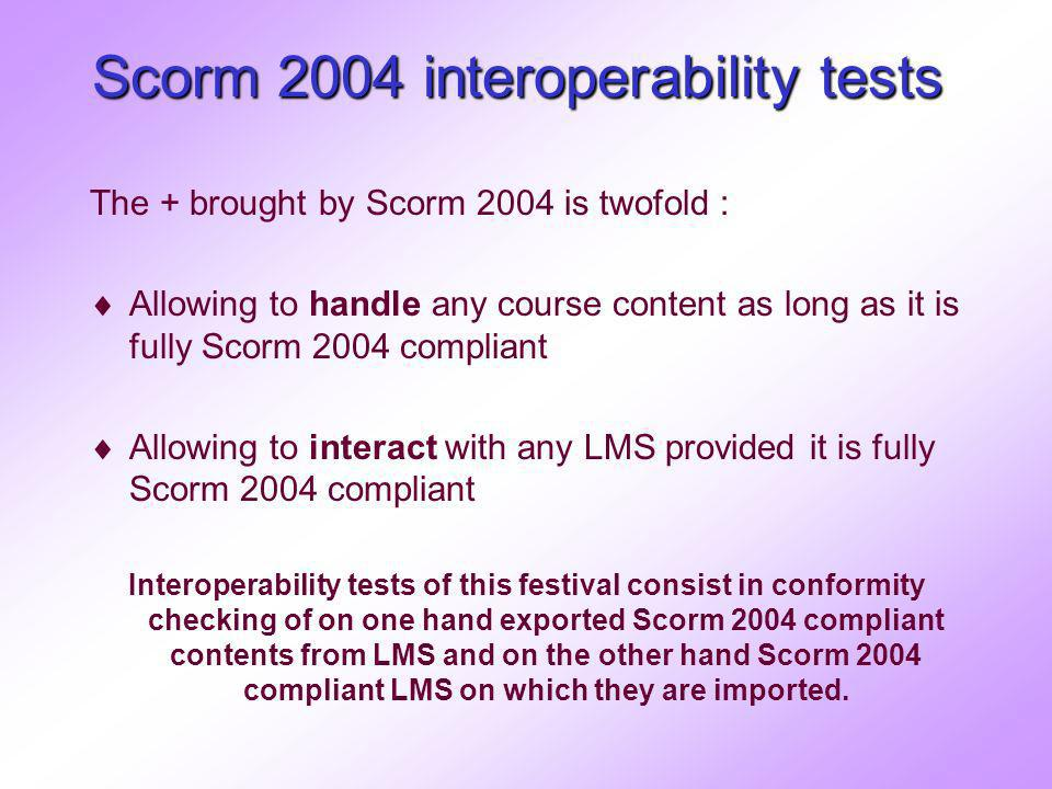 Scorm 2004 interoperability tests The + brought by Scorm 2004 is twofold : Allowing to handle any course content as long as it is fully Scorm 2004 compliant Allowing to interact with any LMS provided it is fully Scorm 2004 compliant Interoperability tests of this festival consist in conformity checking of on one hand exported Scorm 2004 compliant contents from LMS and on the other hand Scorm 2004 compliant LMS on which they are imported.