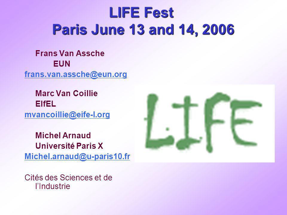 LIFE Fest Paris June 13 and 14, 2006 Frans Van Assche EUN frans.van.assche@eun.org Marc Van Coillie EIfEL mvancoillie@eife-l.org Michel Arnaud Université Paris X Michel.arnaud@u-paris10.fr Cités des Sciences et de lIndustrie