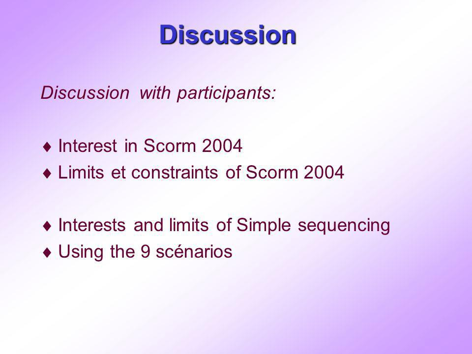 Discussion Discussion with participants: Interest in Scorm 2004 Limits et constraints of Scorm 2004 Interests and limits of Simple sequencing Using the 9 scénarios