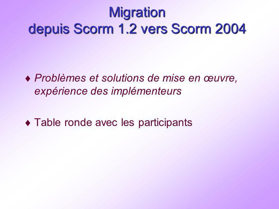Migration depuis Scorm 1.2 vers Scorm 2004 Problèmes et solutions de mise en œuvre, expérience des implémenteurs Table ronde avec les participants