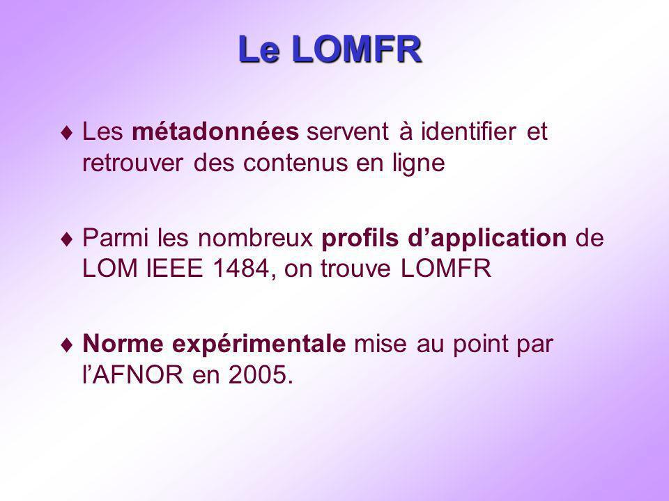 Le LOMFR Les métadonnées servent à identifier et retrouver des contenus en ligne Parmi les nombreux profils dapplication de LOM IEEE 1484, on trouve LOMFR Norme expérimentale mise au point par lAFNOR en 2005.