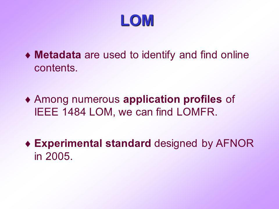 LOM Metadata are used to identify and find online contents. Among numerous application profiles of IEEE 1484 LOM, we can find LOMFR. Experimental stan