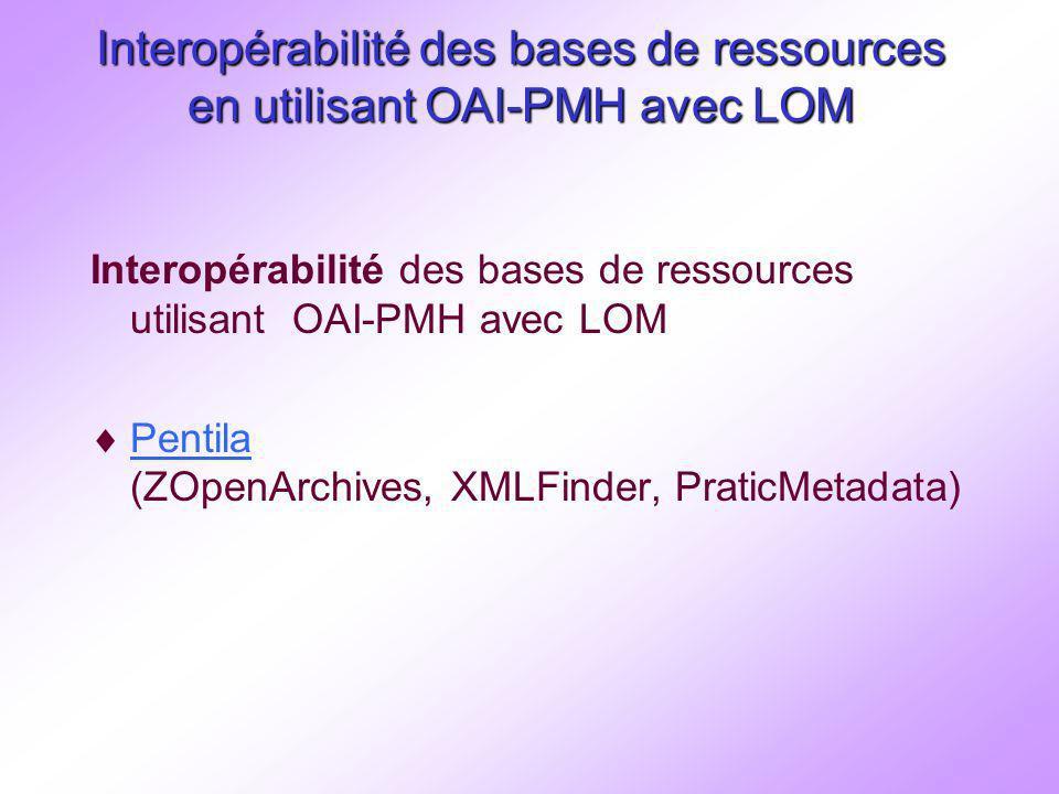 Interopérabilité des bases de ressources en utilisant OAI-PMH avec LOM Interopérabilité des bases de ressources utilisant OAI-PMH avec LOM Pentila (ZOpenArchives, XMLFinder, PraticMetadata) Pentila