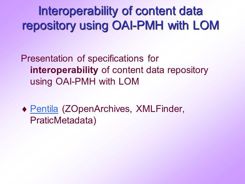 Interoperability of content data repository using OAI-PMH with LOM Presentation of specifications for interoperability of content data repository using OAI-PMH with LOM Pentila (ZOpenArchives, XMLFinder, PraticMetadata) Pentila