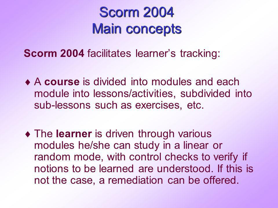 Scorm 2004 Main concepts Scorm 2004 facilitates learners tracking: A course is divided into modules and each module into lessons/activities, subdivided into sub-lessons such as exercises, etc.
