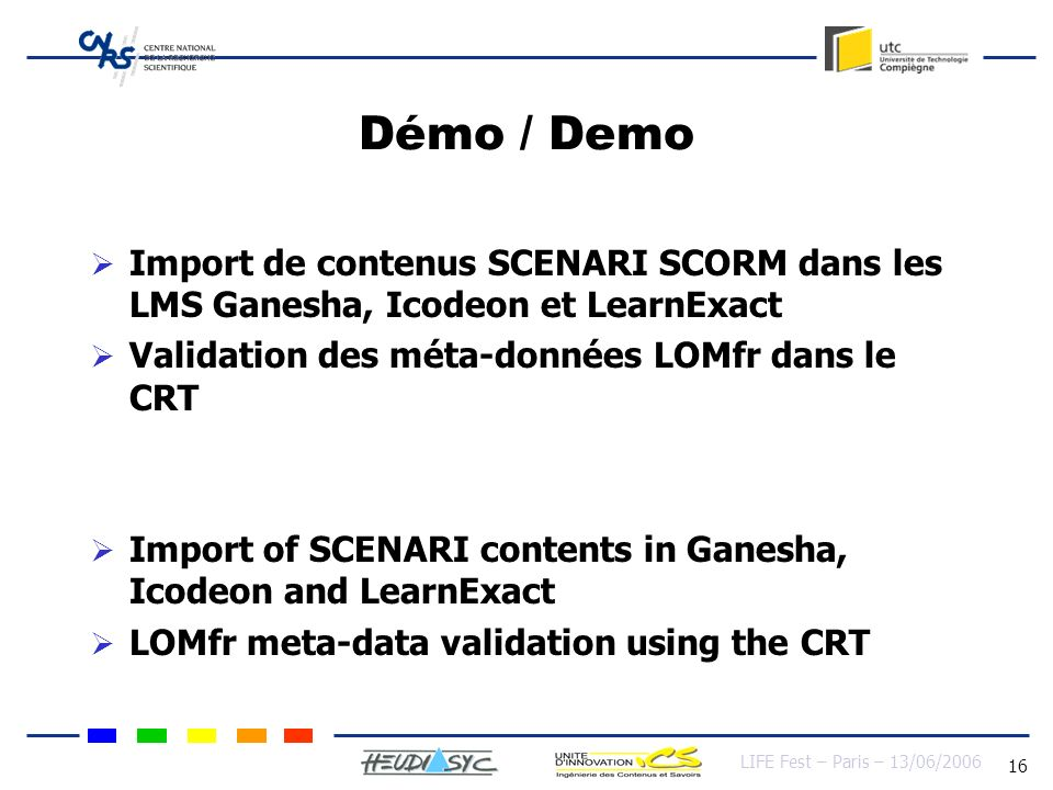 LIFE Fest – Paris – 13/06/2006 16 Démo / Demo Import de contenus SCENARI SCORM dans les LMS Ganesha, Icodeon et LearnExact Validation des méta-données LOMfr dans le CRT Import of SCENARI contents in Ganesha, Icodeon and LearnExact LOMfr meta-data validation using the CRT