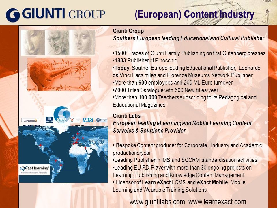 2006 © Giunti Interactive Labs – No reproduction without written permission | 1 (European) Content Industry Giunti Group Southern European leading Educational and Cultural Publisher 1500 : Traces of Giunti Family Publishing on first Gutenberg presses 1883 :Publisher of Pinocchio Today : Souther Europe leading Educational Publisher, Leonardo da Vinci Facsimiles and Florence Museums Network Publisher More than 600 employees and 200 ML Euro turnover 7000 Titles Catalogue with 500 New titles/year More than 100.000 Teachers subscribing to its Pedagogical and Educational Magazines Giunti Labs European leading eLearning and Mobile Learning Content Servcies & Solutions Provider Bespoke Content producer for Corporate, Industry and Academic productions/year Leading Publisher in IMS and SCORM standardisation activities Leading EU RD Player with more than 30 ongoing projects on Learning, Publishing and Knowledge Content Management Licensor of Learn eXact LCMS and eXact Mobile, Mobile Learning and Wearable Training Solutions www.giuntilabs.com www.learnexact.com