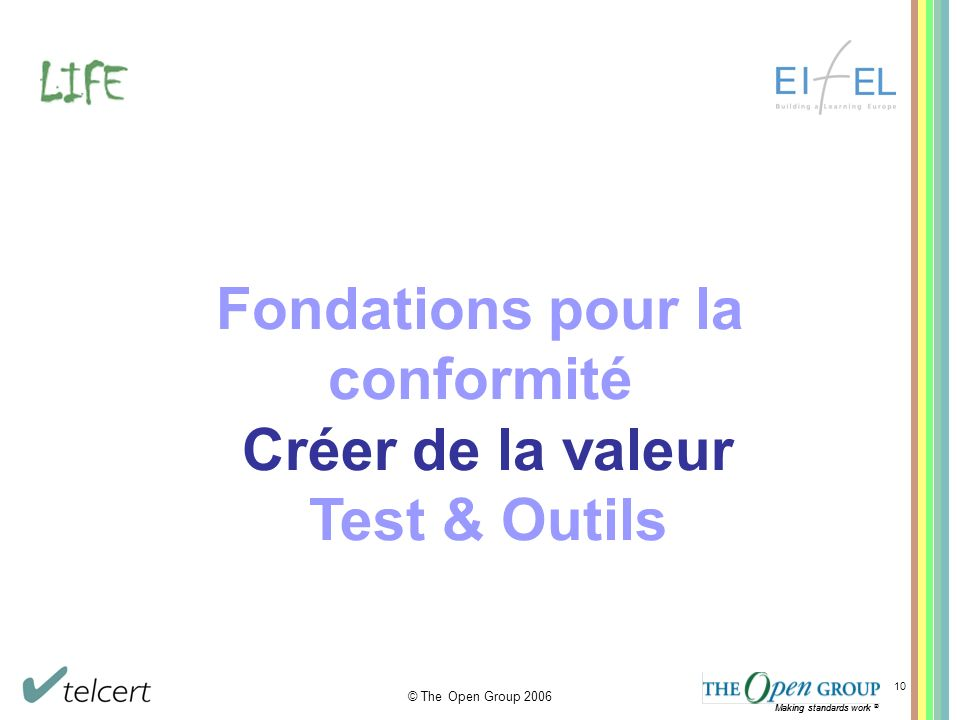 Making standards work ® © The Open Group 2006 Making standards work ® 10 Fondations pour la conformité Créer de la valeur Test & Outils