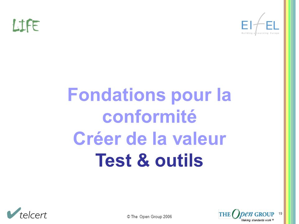 Making standards work ® © The Open Group 2006 Making standards work ® 19 Fondations pour la conformité Créer de la valeur Test & outils
