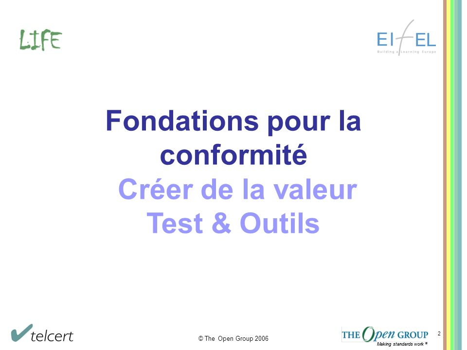 Making standards work ® © The Open Group 2006 Making standards work ® 2 Fondations pour la conformité Créer de la valeur Test & Outils