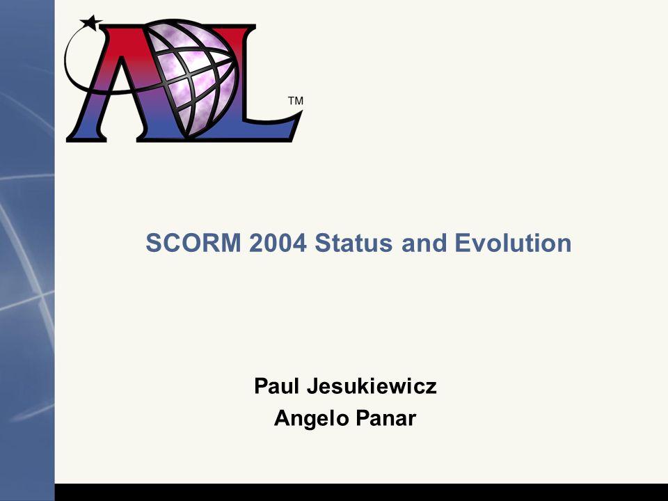 SCORM 2004 Status and Evolution Paul Jesukiewicz Angelo Panar