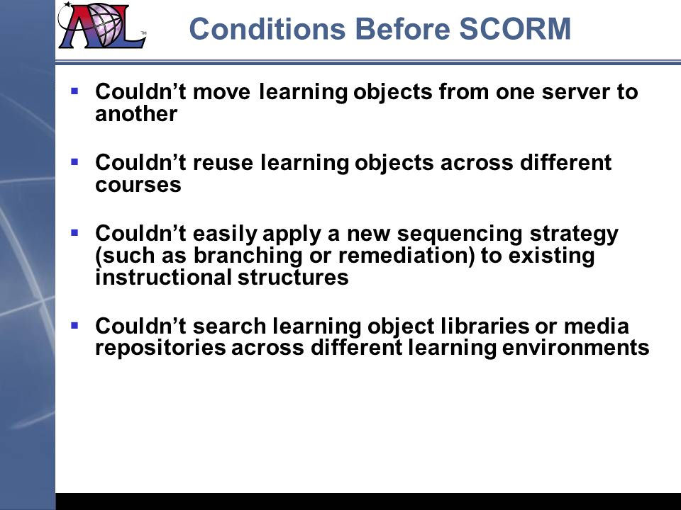 Couldnt move learning objects from one server to another Couldnt reuse learning objects across different courses Couldnt easily apply a new sequencing