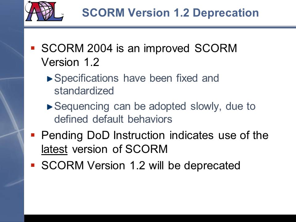 SCORM Version 1.2 Deprecation SCORM 2004 is an improved SCORM Version 1.2 Specifications have been fixed and standardized Sequencing can be adopted sl