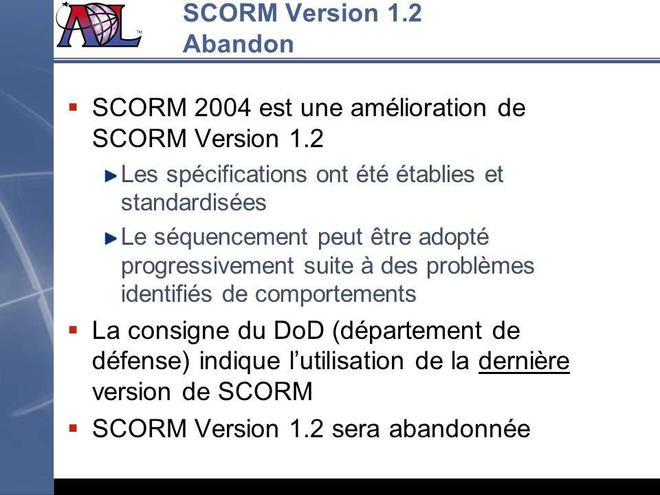 SCORM Version 1.2 Abandon SCORM 2004 est une amélioration de SCORM Version 1.2 Les spécifications ont été établies et standardisées Le séquencement pe