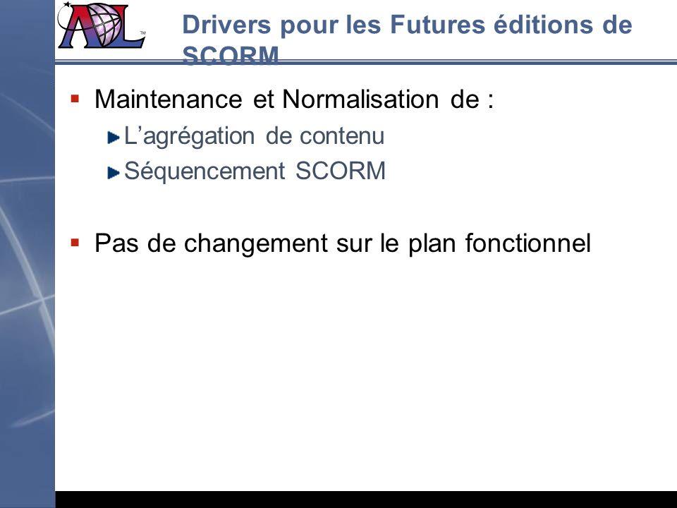 Drivers pour les Futures éditions de SCORM Maintenance et Normalisation de : Lagrégation de contenu Séquencement SCORM Pas de changement sur le plan f