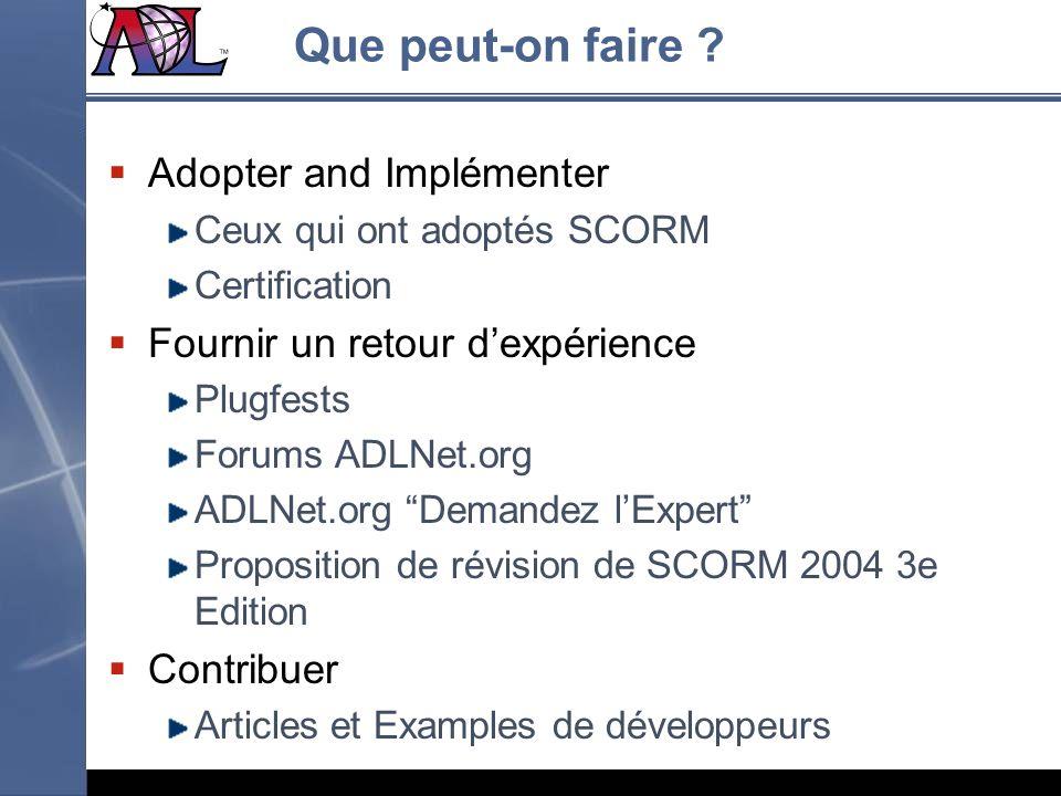 Que peut-on faire ? Adopter and Implémenter Ceux qui ont adoptés SCORM Certification Fournir un retour dexpérience Plugfests Forums ADLNet.org ADLNet.