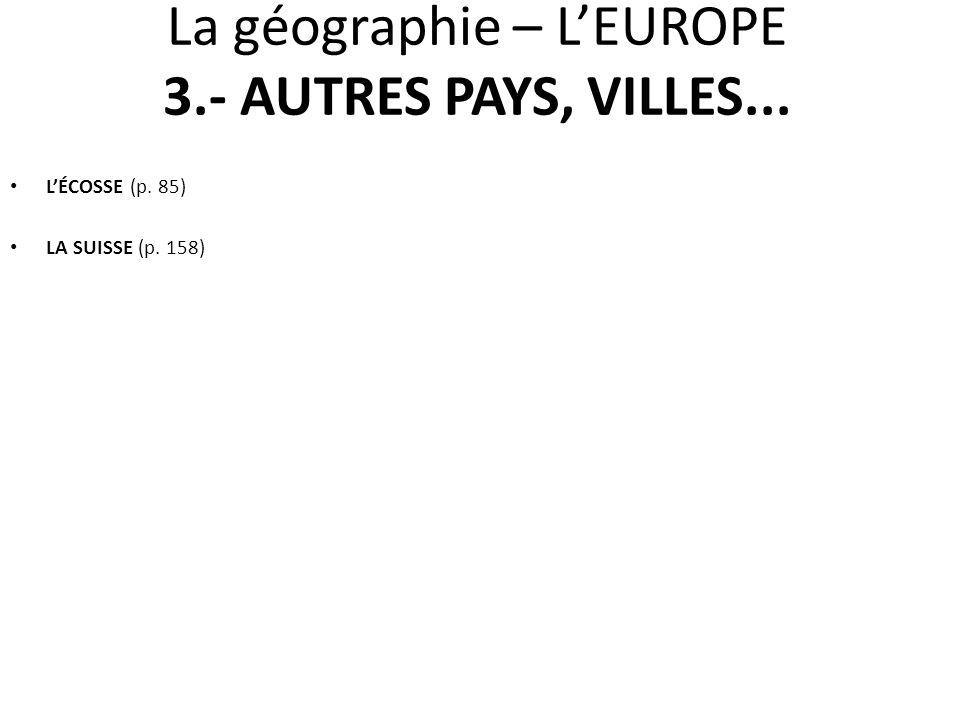 LÉCOSSE (p. 85) LA SUISSE (p. 158) La géographie – LEUROPE 3.- AUTRES PAYS, VILLES...