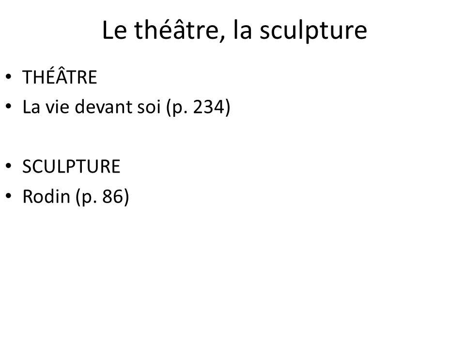 Le théâtre, la sculpture THÉÂTRE La vie devant soi (p. 234) SCULPTURE Rodin (p. 86)