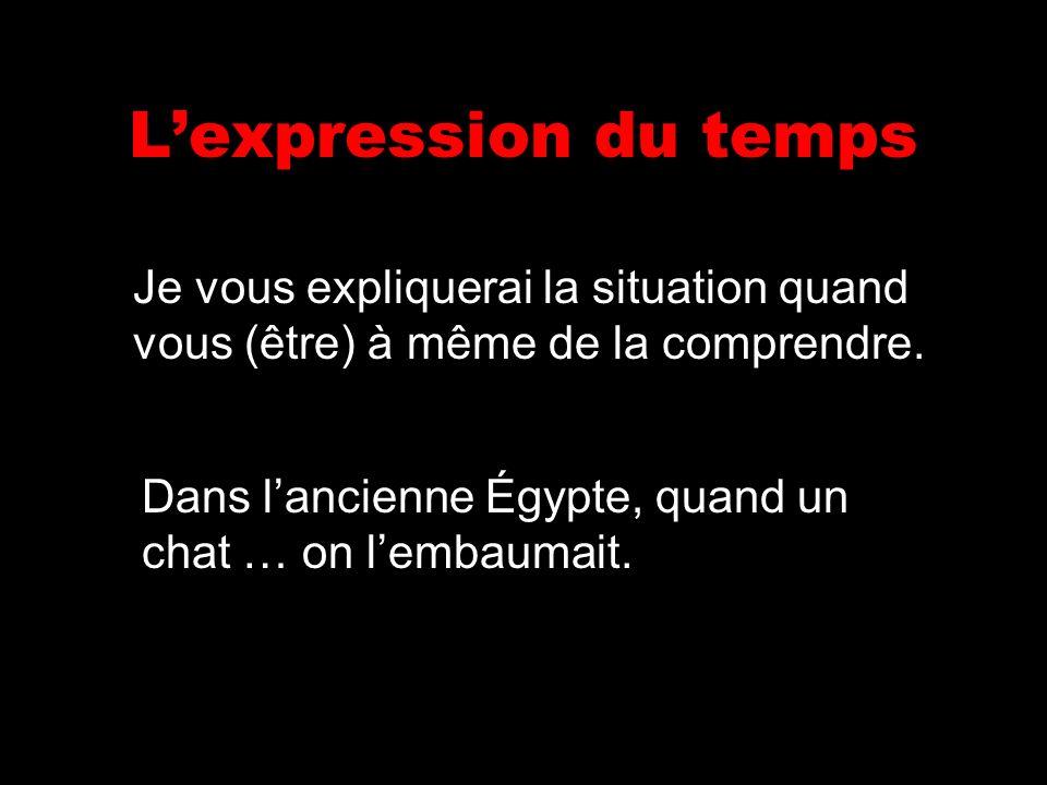Lexpression du temps Je vous expliquerai la situation quand vous (être) à même de la comprendre. Dans lancienne Égypte, quand un chat … on lembaumait.