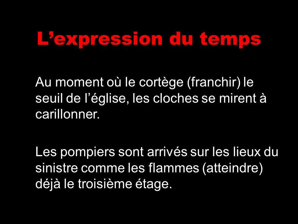 Lexpression du temps Au moment où le cortège (franchir) le seuil de léglise, les cloches se mirent à carillonner. Les pompiers sont arrivés sur les li