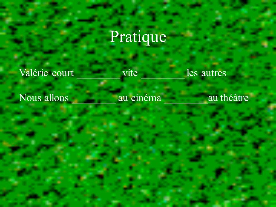 Pratique Valérie court ________ vite ________ les autres Nous allons ________ au cinéma ________au théâtre