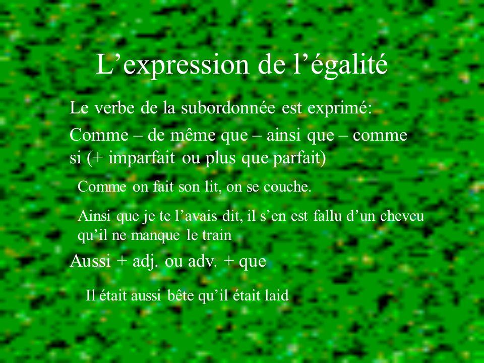 Lexpression de légalité Le verbe de la subordonnée est exprimé: Comme – de même que – ainsi que – comme si (+ imparfait ou plus que parfait) Aussi + adj.