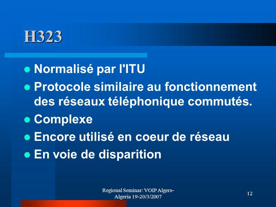 Regional Seminar: VOIP Algers- Algeria 19-20/3/2007 12 H323 Normalisé par l'ITU Protocole similaire au fonctionnement des réseaux téléphonique commuté
