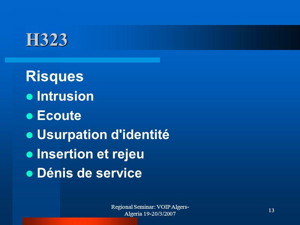 Regional Seminar: VOIP Algers- Algeria 19-20/3/2007 13 H323 Risques Intrusion Ecoute Usurpation d'identité Insertion et rejeu Dénis de service