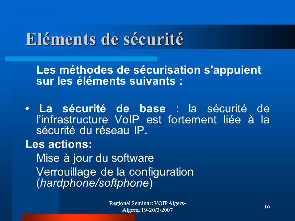 Regional Seminar: VOIP Algers- Algeria 19-20/3/2007 16 Eléments de sécurité Les méthodes de sécurisation s'appuient sur les éléments suivants : La séc