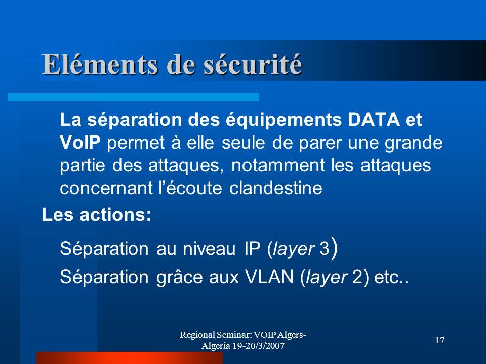 Regional Seminar: VOIP Algers- Algeria 19-20/3/2007 17 Eléments de sécurité La séparation des équipements DATA et VoIP permet à elle seule de parer un