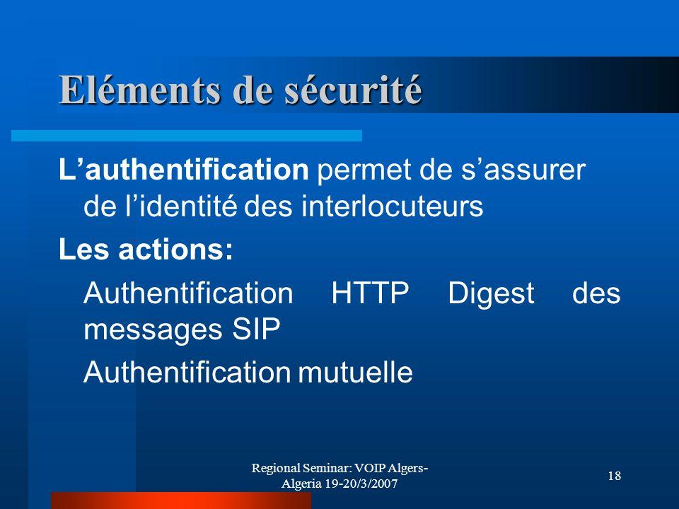 Regional Seminar: VOIP Algers- Algeria 19-20/3/2007 18 Eléments de sécurité Lauthentification permet de sassurer de lidentité des interlocuteurs Les a
