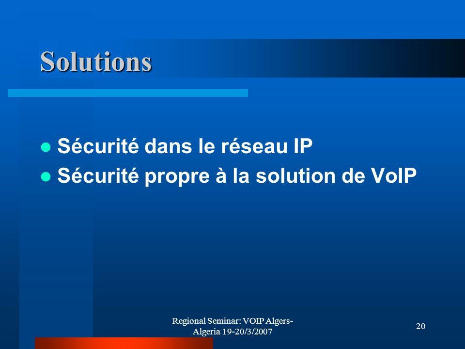 Regional Seminar: VOIP Algers- Algeria 19-20/3/2007 20 Solutions Sécurité dans le réseau IP Sécurité propre à la solution de VoIP