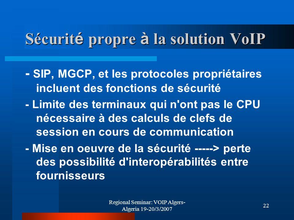 Regional Seminar: VOIP Algers- Algeria 19-20/3/2007 22 Sécurit é propre à la solution VoIP - SIP, MGCP, et les protocoles propriétaires incluent des f