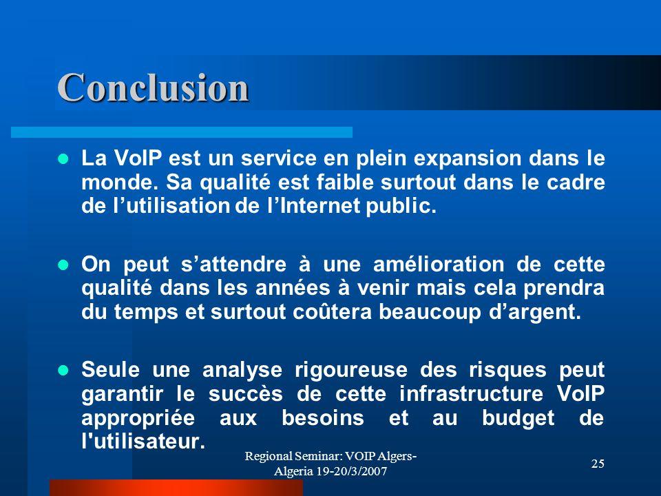 Regional Seminar: VOIP Algers- Algeria 19-20/3/2007 25 Conclusion La VoIP est un service en plein expansion dans le monde. Sa qualité est faible surto