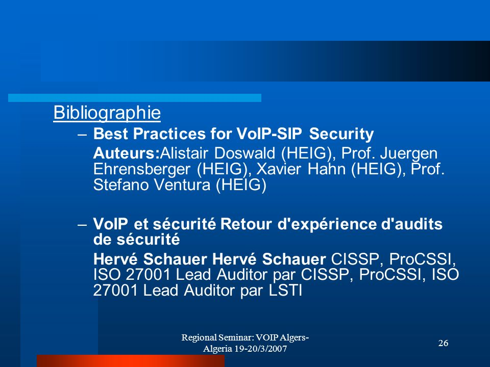 Regional Seminar: VOIP Algers- Algeria 19-20/3/2007 26 Bibliographie –Best Practices for VoIP-SIP Security Auteurs:Alistair Doswald (HEIG), Prof.