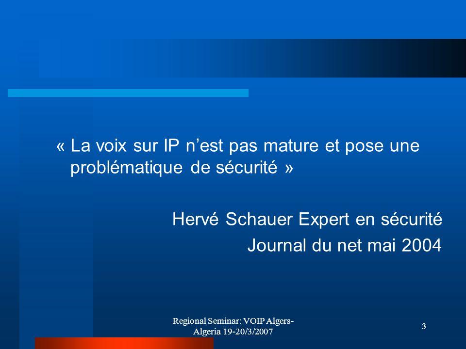 Regional Seminar: VOIP Algers- Algeria 19-20/3/2007 3 « La voix sur IP nest pas mature et pose une problématique de sécurité » Hervé Schauer Expert en