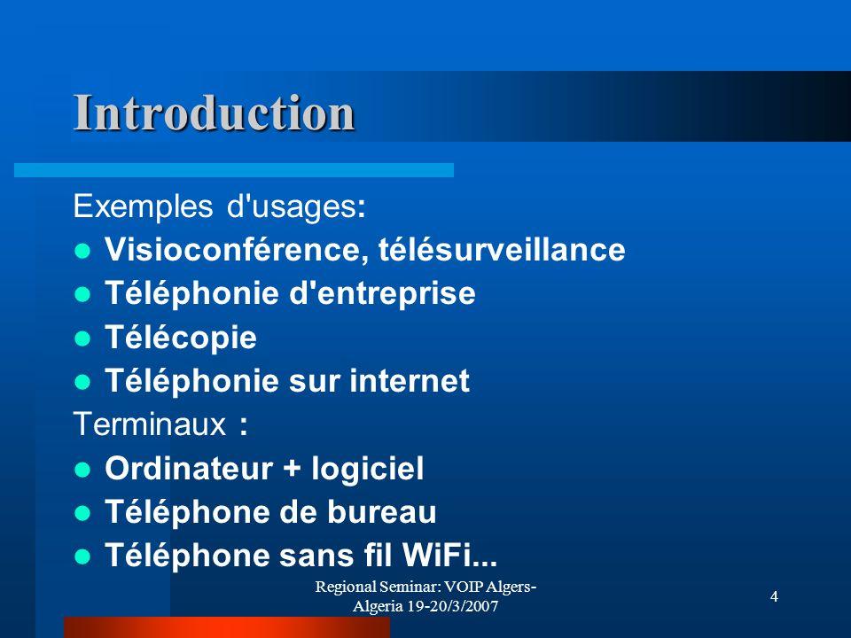 Regional Seminar: VOIP Algers- Algeria 19-20/3/2007 4 Introduction Exemples d'usages: Visioconférence, télésurveillance Téléphonie d'entreprise Téléco