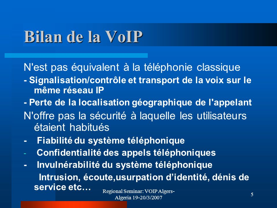 Regional Seminar: VOIP Algers- Algeria 19-20/3/2007 6 Bilan de la VoIP N est pas juste Pas d authentification mutuelle entre les parties par défaut Peu de contrôles d intégrité des flux, pas de chiffrement Risques d interception et de routage des appels Falsification des messages d affichage du numéro renvoyés à l appelant