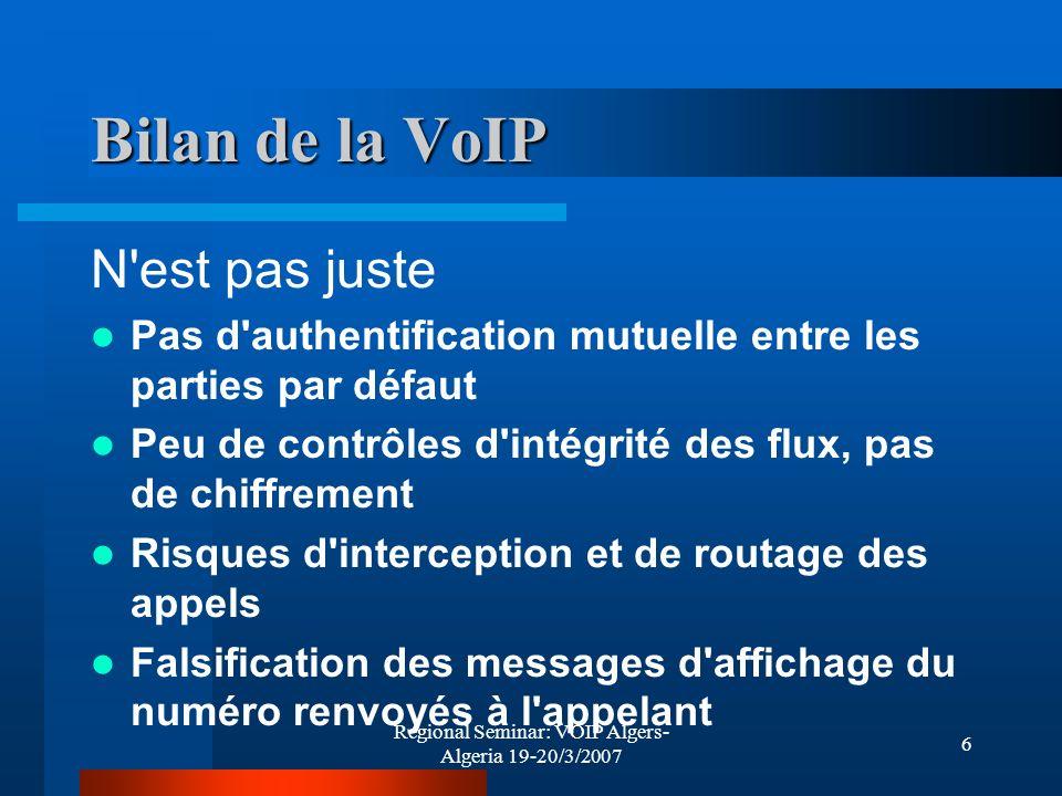 Regional Seminar: VOIP Algers- Algeria 19-20/3/2007 17 Eléments de sécurité La séparation des équipements DATA et VoIP permet à elle seule de parer une grande partie des attaques, notamment les attaques concernant lécoute clandestine Les actions: Séparation au niveau IP (layer 3 ) Séparation grâce aux VLAN (layer 2) etc..