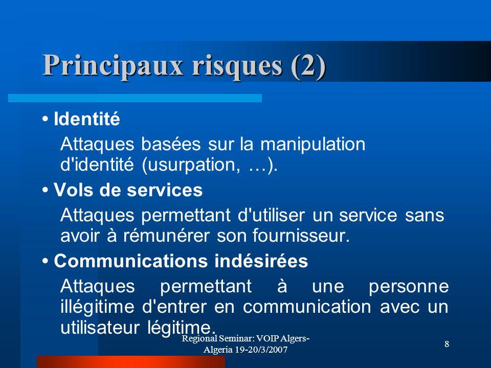 Regional Seminar: VOIP Algers- Algeria 19-20/3/2007 8 Principaux risques (2) Identité Attaques basées sur la manipulation d'identité (usurpation, …).