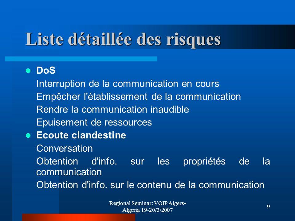 Regional Seminar: VOIP Algers- Algeria 19-20/3/2007 10 Liste détaillée des risques (suite) Détournement du trafic d appel de signalisation Identité Usurpation d identité Dissimulation d identité Vols de services Tromper la taxation Communications indésirées Appel spam Inscriptions dans la liste blanche