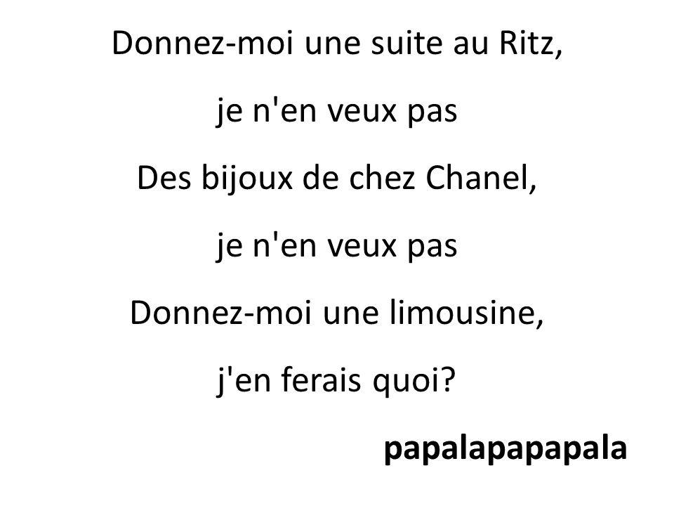 Donnez-moi une suite au Ritz, je n en veux pas Des bijoux de chez Chanel, je n en veux pas Donnez-moi une limousine, j en ferais quoi.