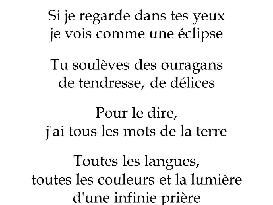 Si je regarde dans tes yeux je vois comme une éclipse Tu soulèves des ouragans de tendresse, de délices Pour le dire, j'ai tous les mots de la terre T