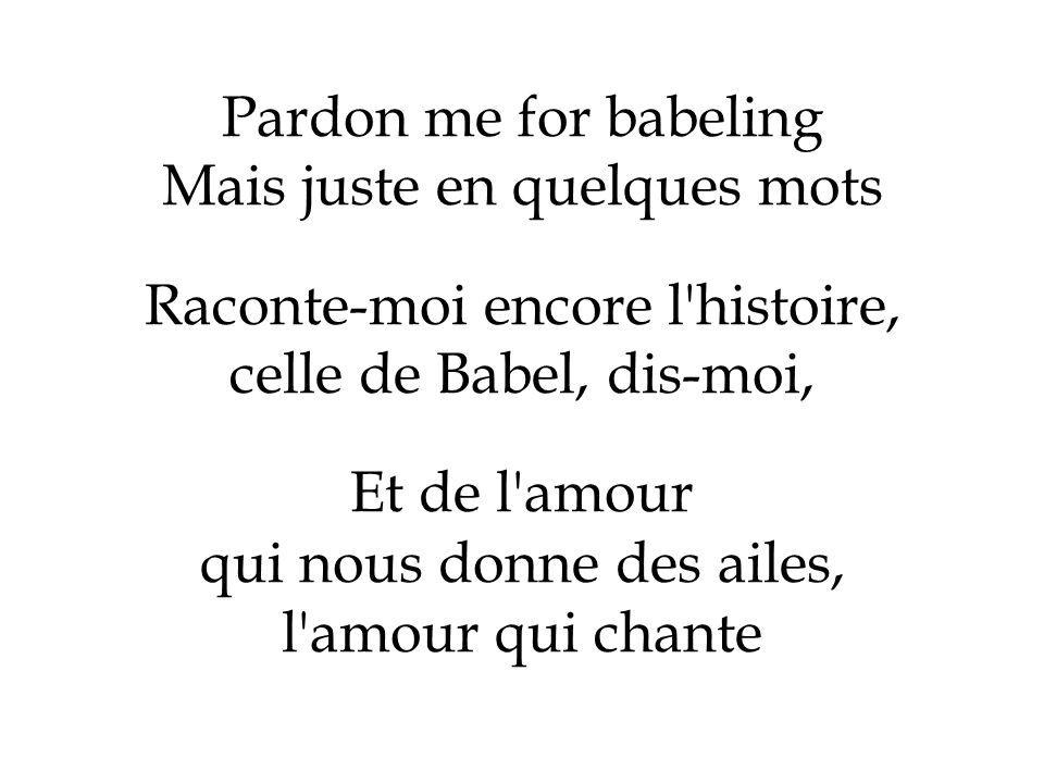 Pardon me for babeling Mais juste en quelques mots Raconte-moi encore l'histoire, celle de Babel, dis-moi, Et de l'amour qui nous donne des ailes, l'a