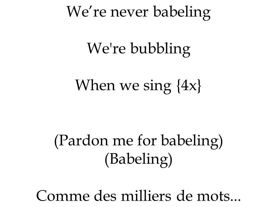 Were never babeling We're bubbling When we sing {4x} (Pardon me for babeling) (Babeling) Comme des milliers de mots...