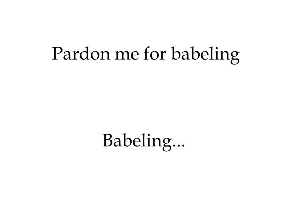 Pardon me for babeling Babeling...