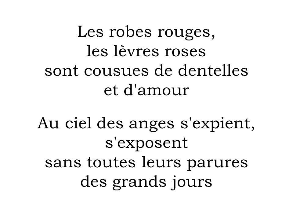 Les robes rouges, les lèvres roses sont cousues de dentelles et d amour Au ciel des anges s expient, s exposent sans toutes leurs parures des grands jours